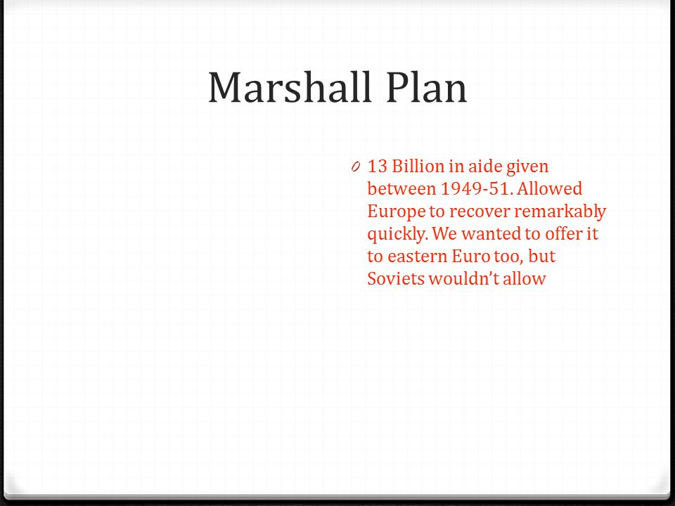 Marshall Plan 0 13 Billion in aide given between 1949-51. Allowed Europe to recover remarkably quickly. We wanted to offer it to eastern Euro too, but