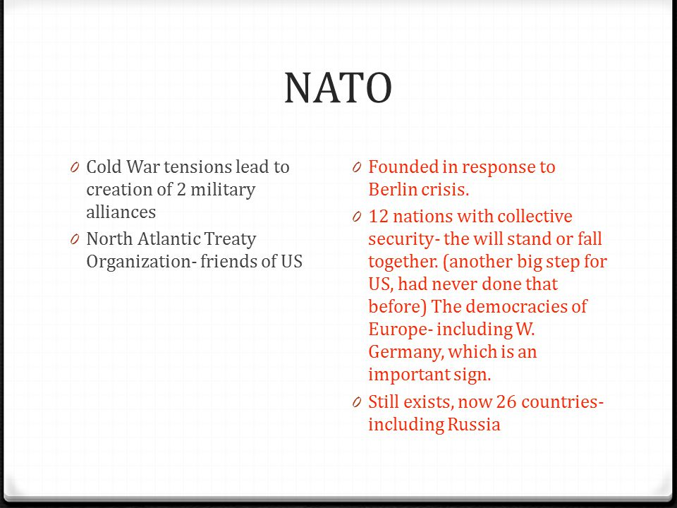 NATO 0 Cold War tensions lead to creation of 2 military alliances 0 North Atlantic Treaty Organization- friends of US 0 Founded in response to Berlin