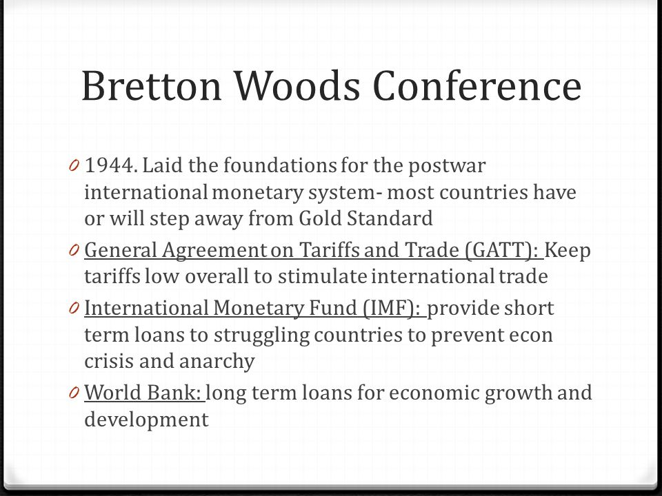 Bretton Woods Conference 0 1944. Laid the foundations for the postwar international monetary system- most countries have or will step away from Gold S