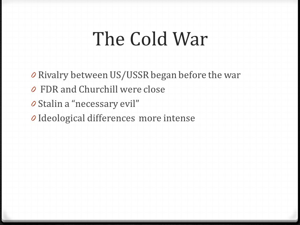 """The Cold War 0 Rivalry between US/USSR began before the war 0 FDR and Churchill were close 0 Stalin a """"necessary evil"""" 0 Ideological differences more"""