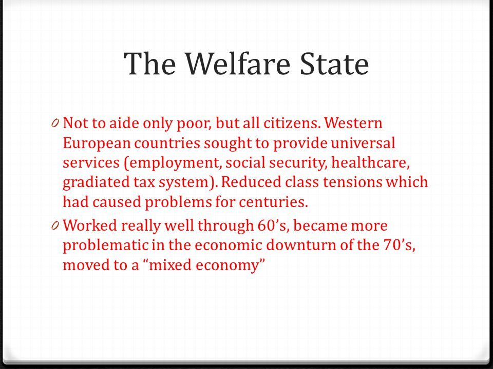 The Welfare State 0 Not to aide only poor, but all citizens. Western European countries sought to provide universal services (employment, social secur