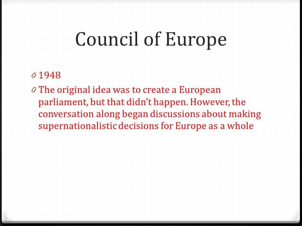 Council of Europe 0 1948 0 The original idea was to create a European parliament, but that didn't happen. However, the conversation along began discus