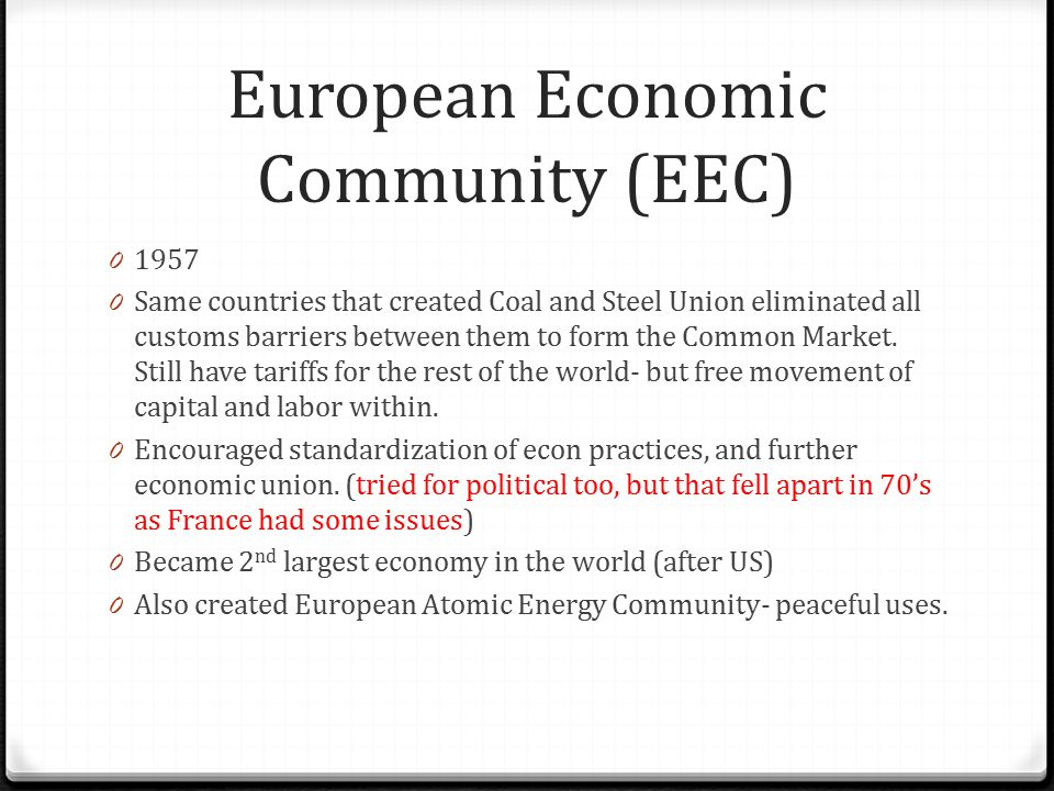 European Economic Community (EEC) 0 1957 0 Same countries that created Coal and Steel Union eliminated all customs barriers between them to form the C