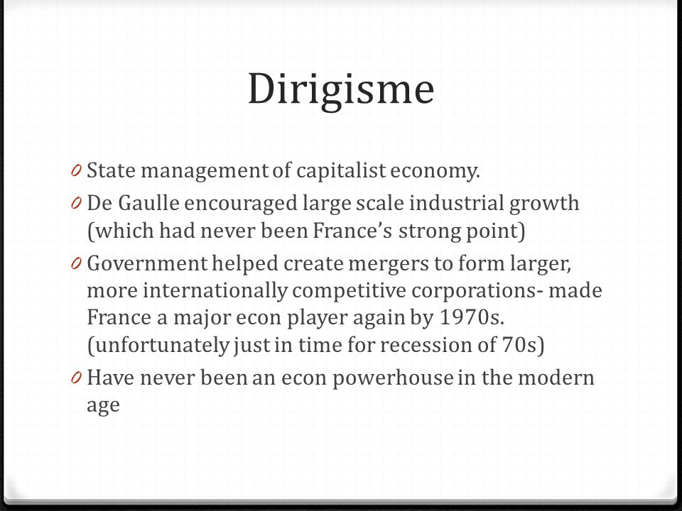Dirigisme 0 State management of capitalist economy. 0 De Gaulle encouraged large scale industrial growth (which had never been France's strong point)