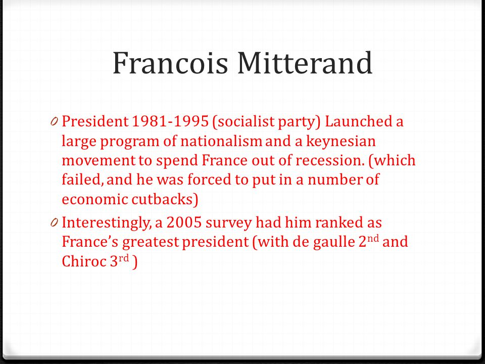 Francois Mitterand 0 President 1981-1995 (socialist party) Launched a large program of nationalism and a keynesian movement to spend France out of rec