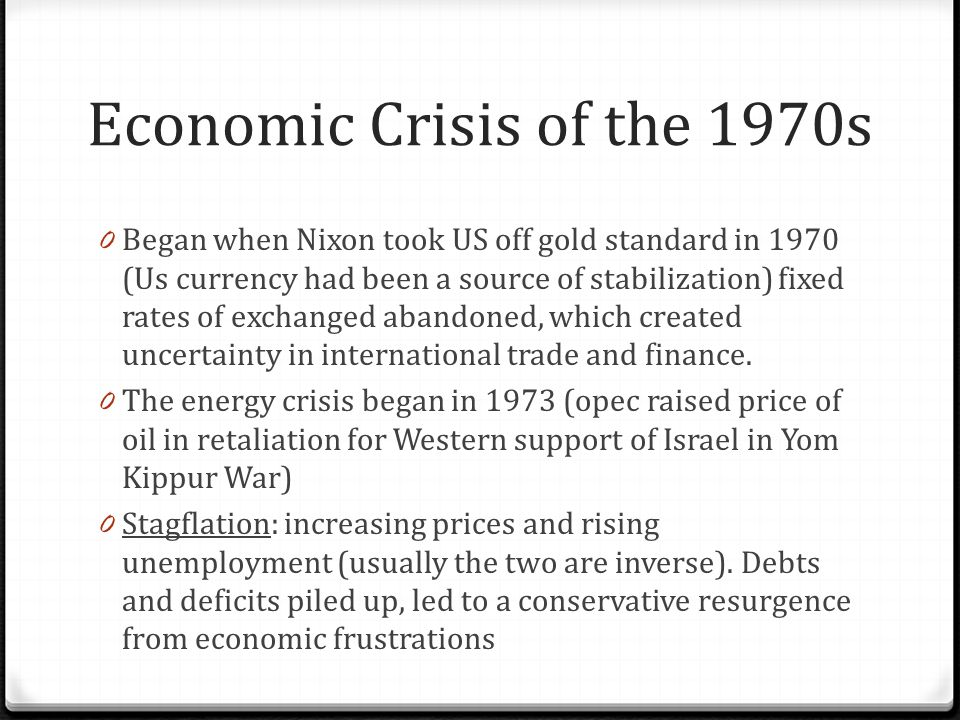 Economic Crisis of the 1970s 0 Began when Nixon took US off gold standard in 1970 (Us currency had been a source of stabilization) fixed rates of exch