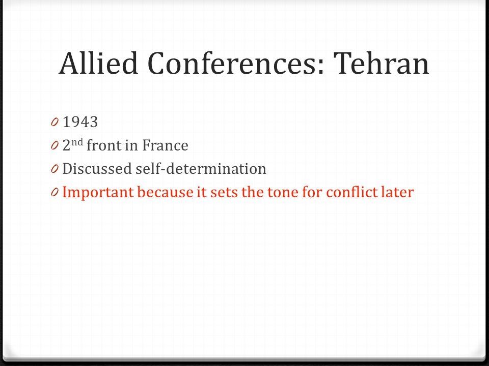 Allied Conferences: Tehran 0 1943 0 2 nd front in France 0 Discussed self-determination 0 Important because it sets the tone for conflict later