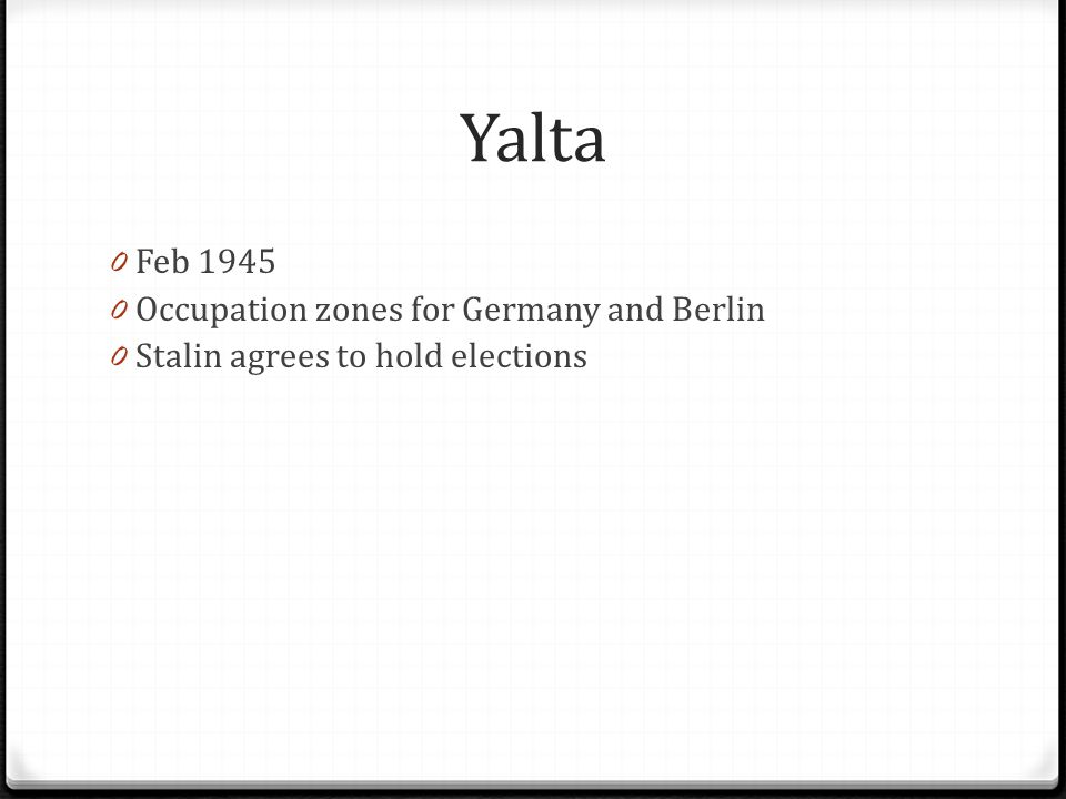 Yalta 0 Feb 1945 0 Occupation zones for Germany and Berlin 0 Stalin agrees to hold elections