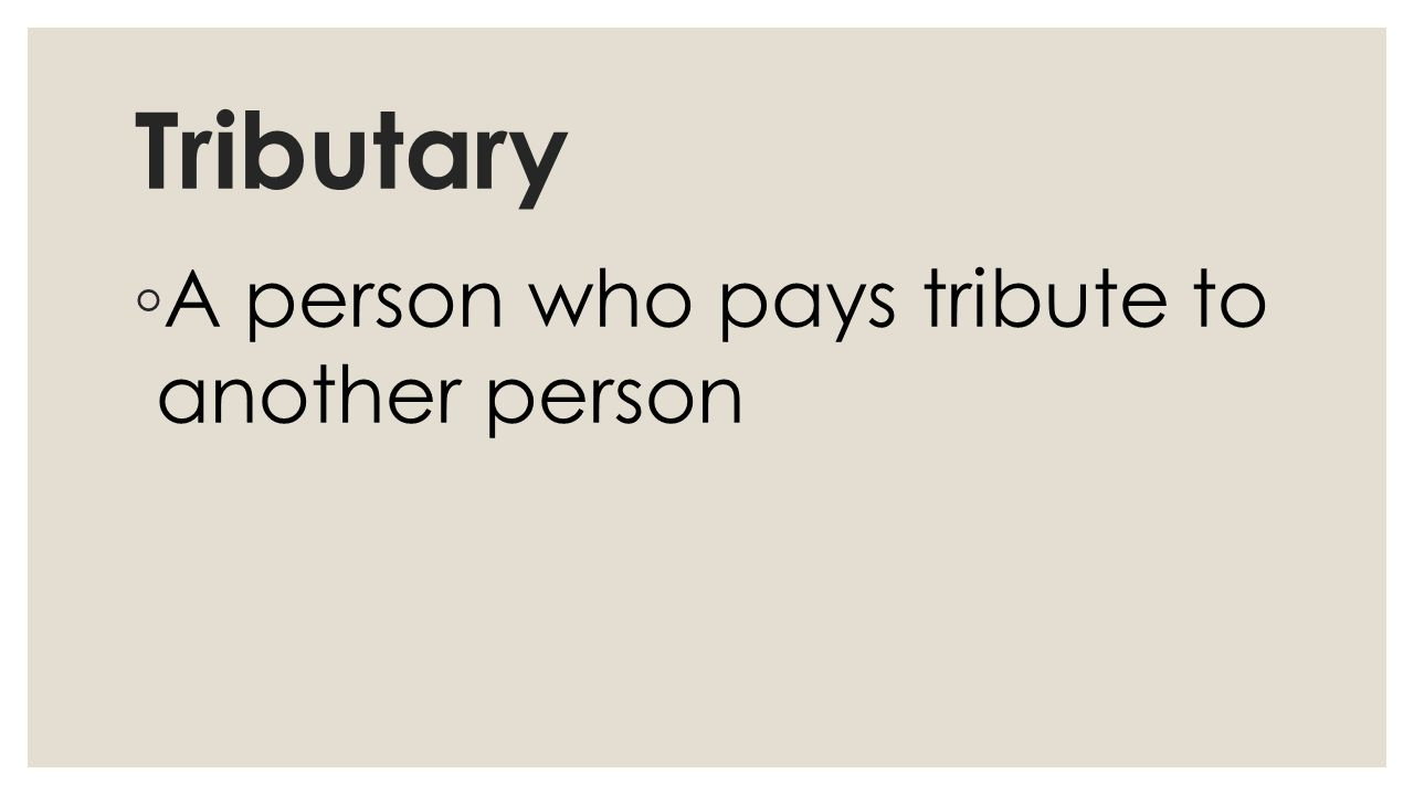 Tributary ◦ A person who pays tribute to another person