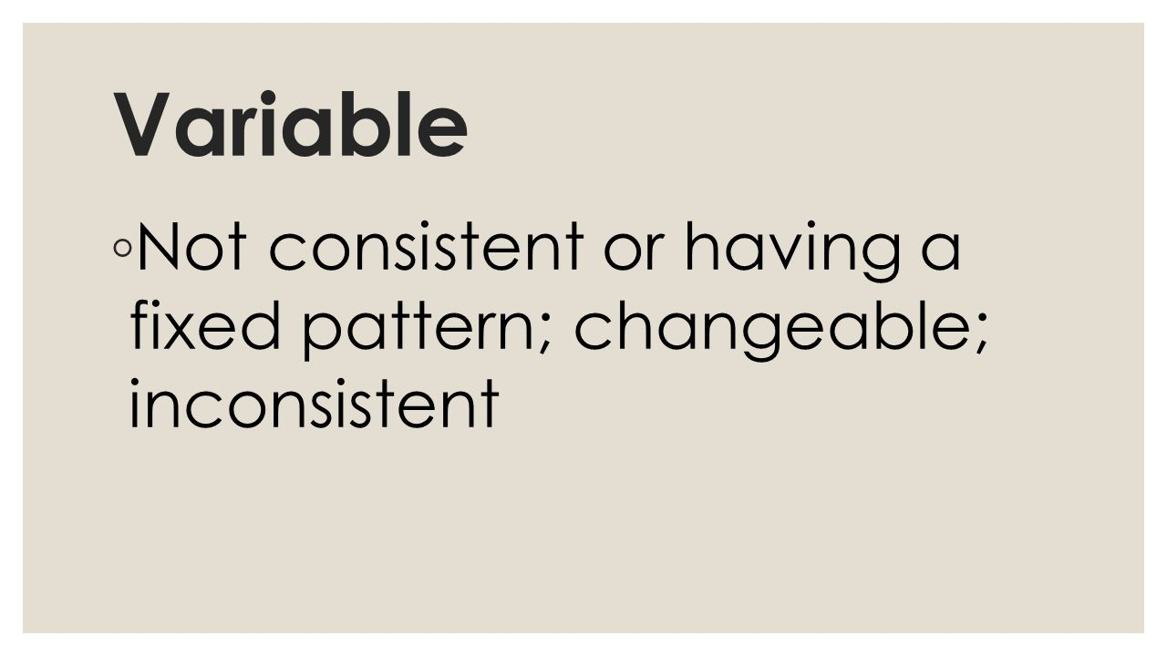 Variable ◦ Not consistent or having a fixed pattern; changeable; inconsistent