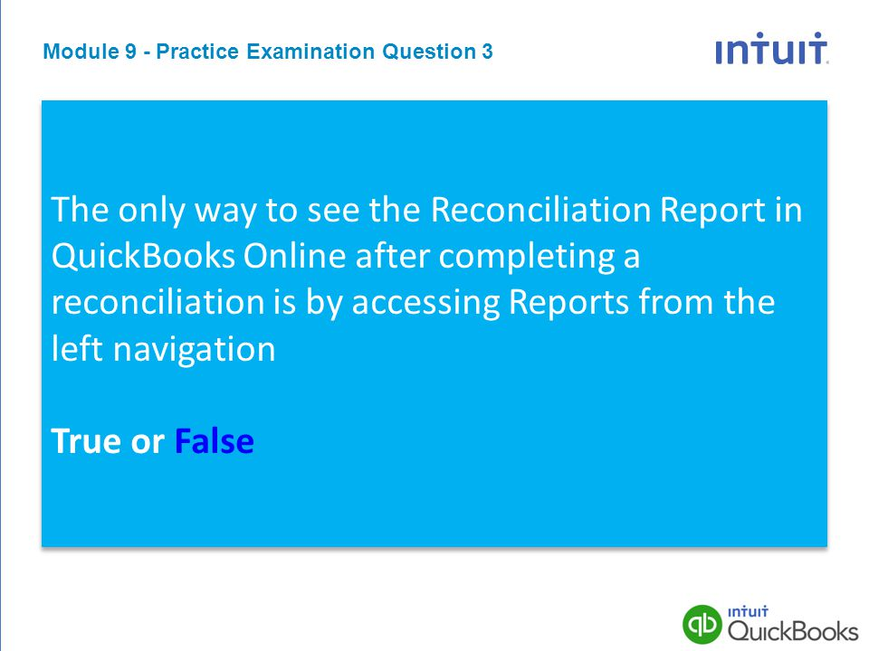 Module 9 - Practice Examination Question 3 The only way to see the Reconciliation Report in QuickBooks Online after completing a reconciliation is by accessing Reports from the left navigation True or False The only way to see the Reconciliation Report in QuickBooks Online after completing a reconciliation is by accessing Reports from the left navigation True or False The only way to see the Reconciliation Report in QuickBooks Online after completing a reconciliation is by accessing Reports from the left navigation True or False The only way to see the Reconciliation Report in QuickBooks Online after completing a reconciliation is by accessing Reports from the left navigation True or False