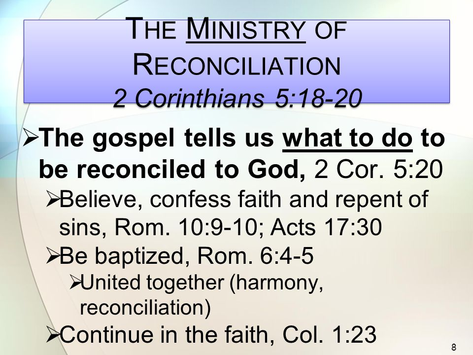 T HE M INISTRY OF R ECONCILIATION 2 Corinthians 5:18-20  The gospel tells us what to do to be reconciled to God, 2 Cor.