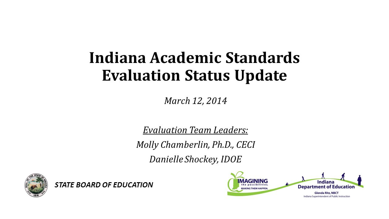 Indiana Academic Standards Evaluation Status Update March 12, 2014 Evaluation Team Leaders: Molly Chamberlin, Ph.D., CECI Danielle Shockey, IDOE STATE BOARD OF EDUCATION