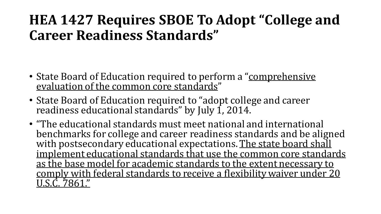 HEA 1427 Requires SBOE To Adopt College and Career Readiness Standards State Board of Education required to perform a comprehensive evaluation of the common core standards State Board of Education required to adopt college and career readiness educational standards by July 1, 2014.
