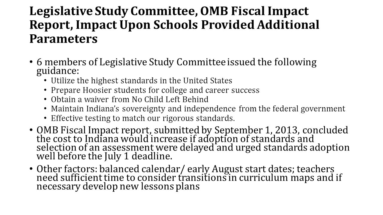 Legislative Study Committee, OMB Fiscal Impact Report, Impact Upon Schools Provided Additional Parameters 6 members of Legislative Study Committee issued the following guidance: Utilize the highest standards in the United States Prepare Hoosier students for college and career success Obtain a waiver from No Child Left Behind Maintain Indiana's sovereignty and independence from the federal government Effective testing to match our rigorous standards.