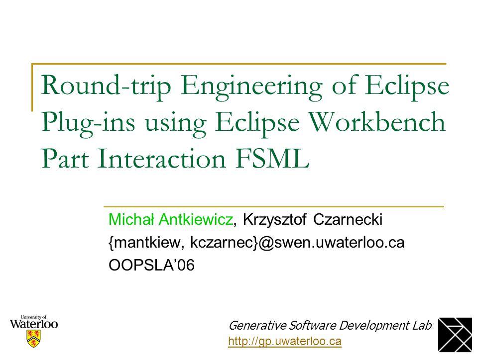 Round-trip Engineering of Eclipse Plug-ins using Eclipse Workbench Part Interaction FSML Michał Antkiewicz, Krzysztof Czarnecki {mantkiew, kczarnec}@s