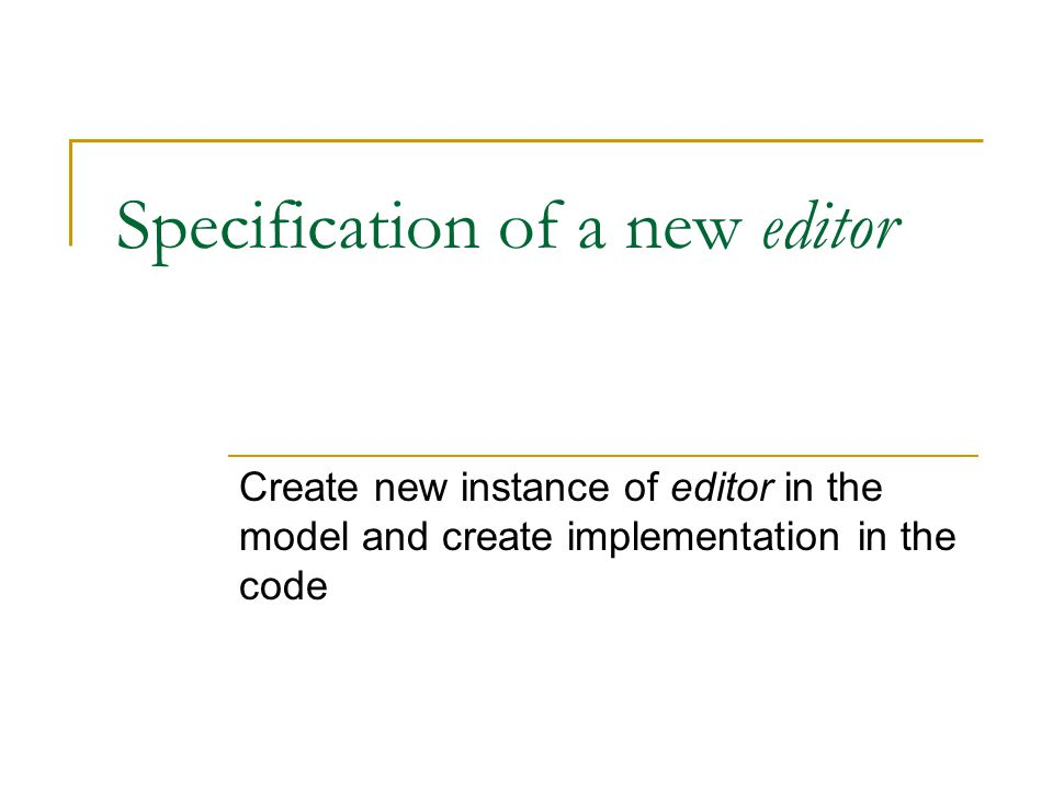 Specification of a new editor Create new instance of editor in the model and create implementation in the code