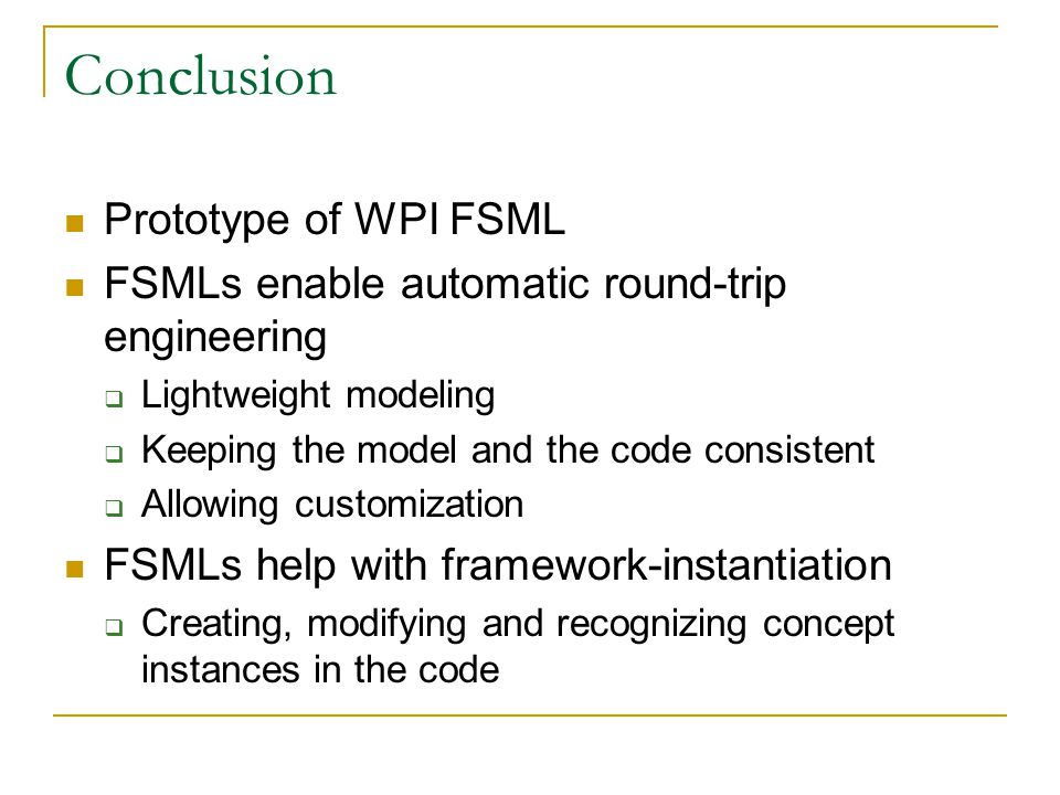 Conclusion Prototype of WPI FSML FSMLs enable automatic round-trip engineering  Lightweight modeling  Keeping the model and the code consistent  Allowing customization FSMLs help with framework-instantiation  Creating, modifying and recognizing concept instances in the code