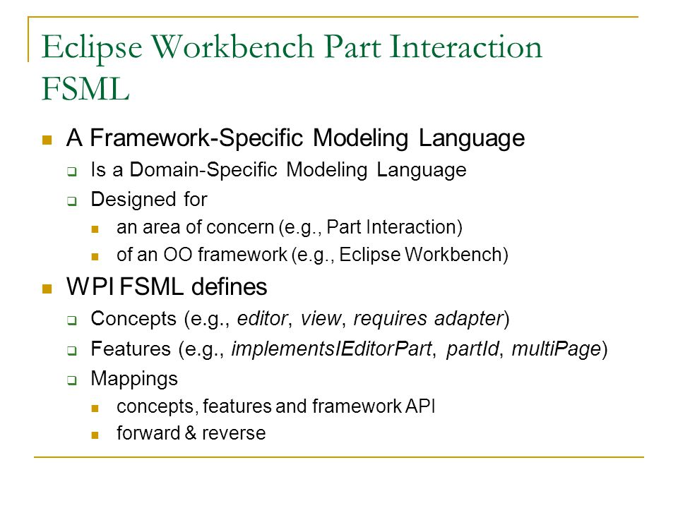 Eclipse Workbench Part Interaction FSML A Framework-Specific Modeling Language  Is a Domain-Specific Modeling Language  Designed for an area of concern (e.g., Part Interaction) of an OO framework (e.g., Eclipse Workbench) WPI FSML defines  Concepts (e.g., editor, view, requires adapter)  Features (e.g., implementsIEditorPart, partId, multiPage)  Mappings concepts, features and framework API forward & reverse