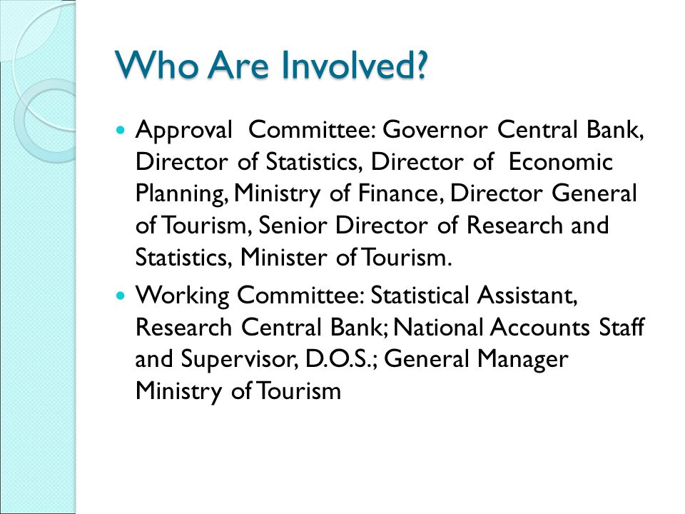 Who Are Involved? Approval Committee: Governor Central Bank, Director of Statistics, Director of Economic Planning, Ministry of Finance, Director Gene