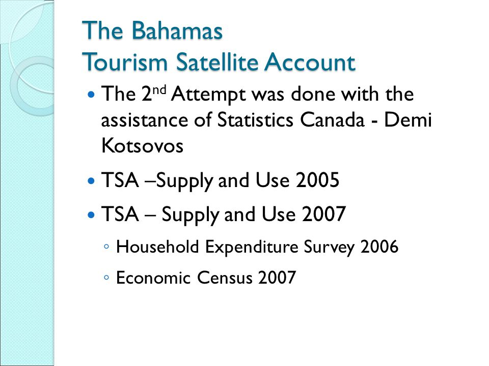 The Bahamas Tourism Satellite Account The 2 nd Attempt was done with the assistance of Statistics Canada - Demi Kotsovos TSA –Supply and Use 2005 TSA
