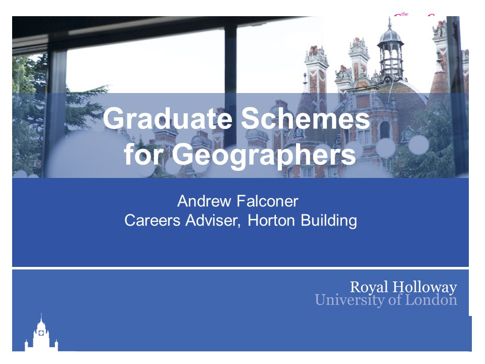 Royal Holloway Careers Service is part of The Careers Group, University of London Graduate Schemes for Geographers Andrew Falconer Careers Adviser, Horton Building