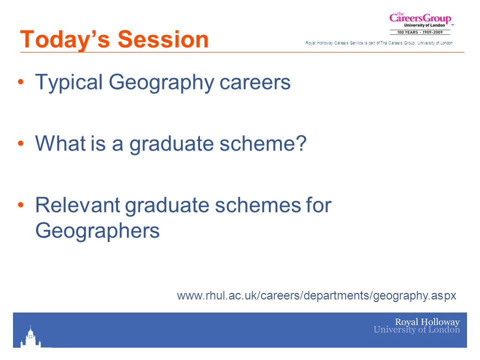 Royal Holloway Careers Service is part of The Careers Group, University of London Today's Session Typical Geography careers What is a graduate scheme.