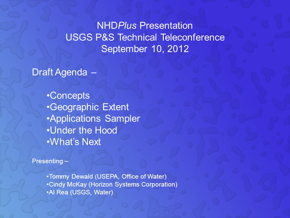 NHDPlus Presentation USGS P&S Technical Teleconference September 10, 2012 Draft Agenda – Concepts Geographic Extent Applications Sampler Under the Hood What's Next Presenting – Tommy Dewald (USEPA, Office of Water) Cindy McKay (Horizon Systems Corporation) Al Rea (USGS, Water)
