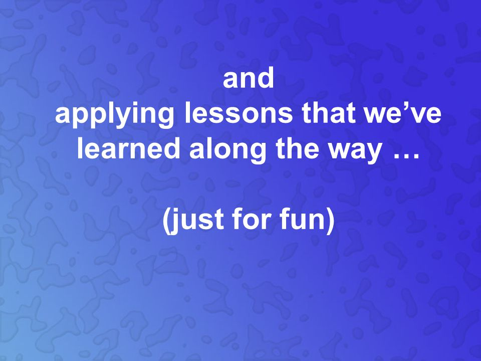 and applying lessons that we've learned along the way … (just for fun)