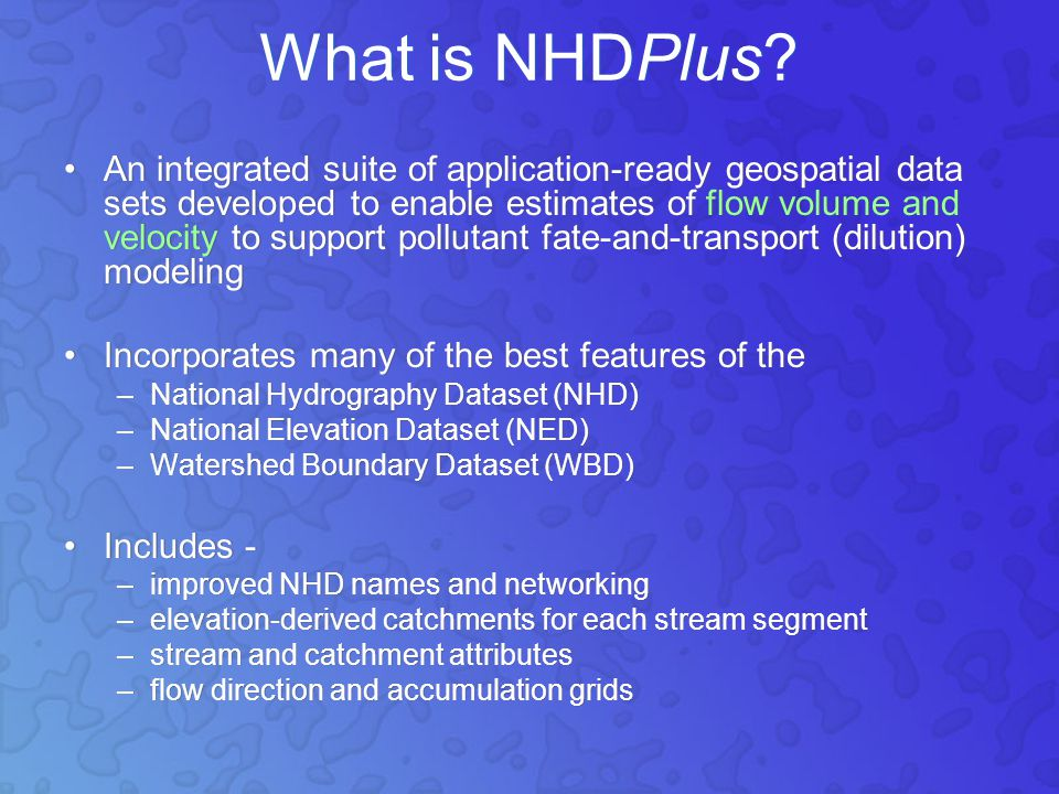 An integrated suite of application-ready geospatial data sets developed to enable estimates of flow volume and velocity to support pollutant fate-and-transport (dilution) modeling Incorporates many of the best features of the –National Hydrography Dataset (NHD) –National Elevation Dataset (NED) –Watershed Boundary Dataset (WBD) Includes - –improved NHD names and networking –elevation-derived catchments for each stream segment –stream and catchment attributes –flow direction and accumulation grids An integrated suite of application-ready geospatial data sets developed to enable estimates of flow volume and velocity to support pollutant fate-and-transport (dilution) modeling Incorporates many of the best features of the –National Hydrography Dataset (NHD) –National Elevation Dataset (NED) –Watershed Boundary Dataset (WBD) Includes - –improved NHD names and networking –elevation-derived catchments for each stream segment –stream and catchment attributes –flow direction and accumulation grids What is NHDPlus