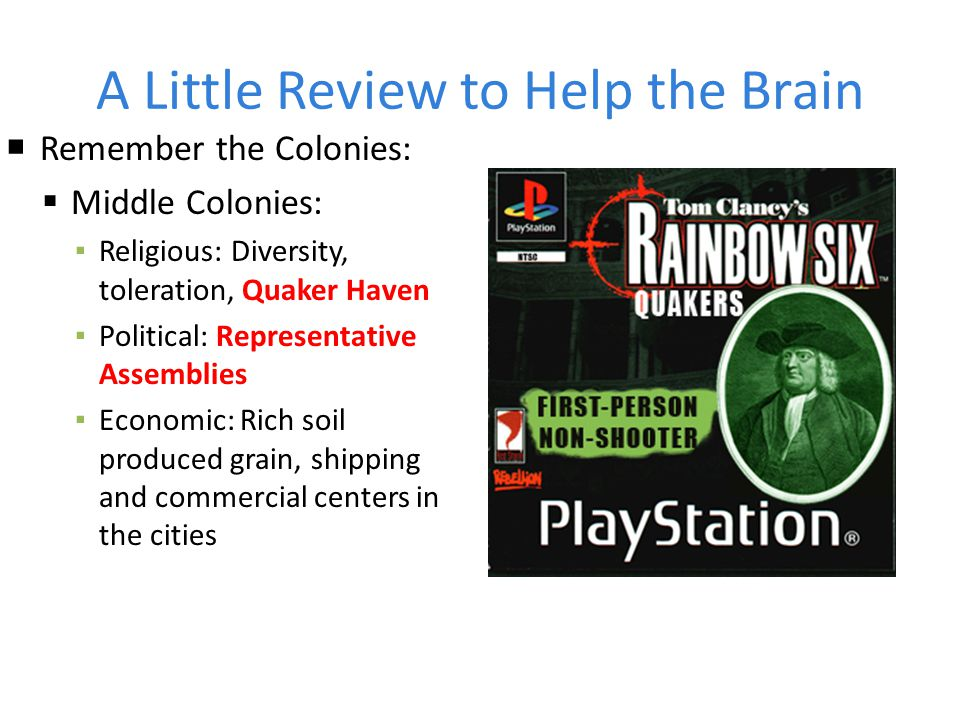 A Little Review to Help the Brain  Remember the Colonies:  Middle Colonies: ▪ Religious: Diversity, toleration, Quaker Haven ▪ Political: Representa