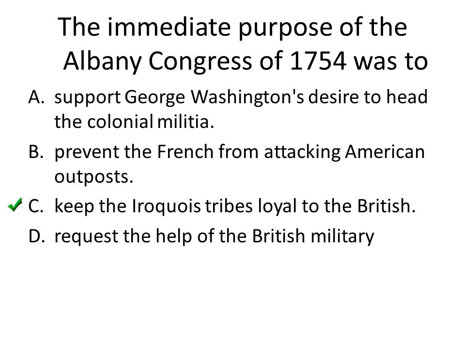 The immediate purpose of the Albany Congress of 1754 was to A.support George Washington's desire to head the colonial militia. B.prevent the French fr