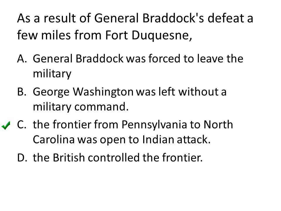 As a result of General Braddock's defeat a few miles from Fort Duquesne, A.General Braddock was forced to leave the military B.George Washington was l