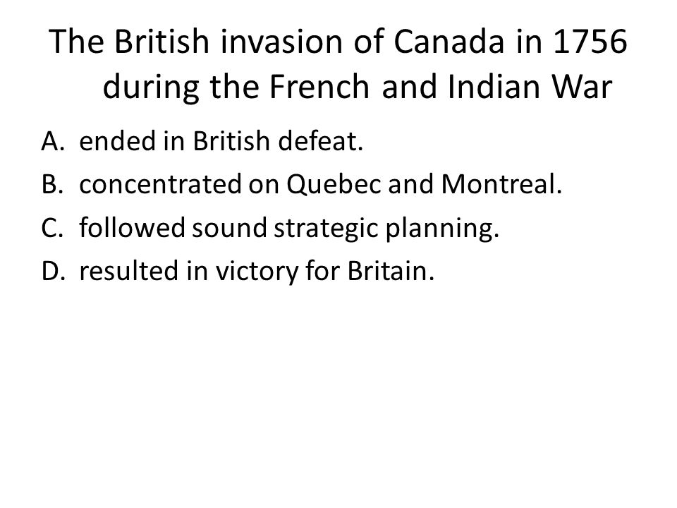 The British invasion of Canada in 1756 during the French and Indian War A.ended in British defeat. B.concentrated on Quebec and Montreal. C.followed s