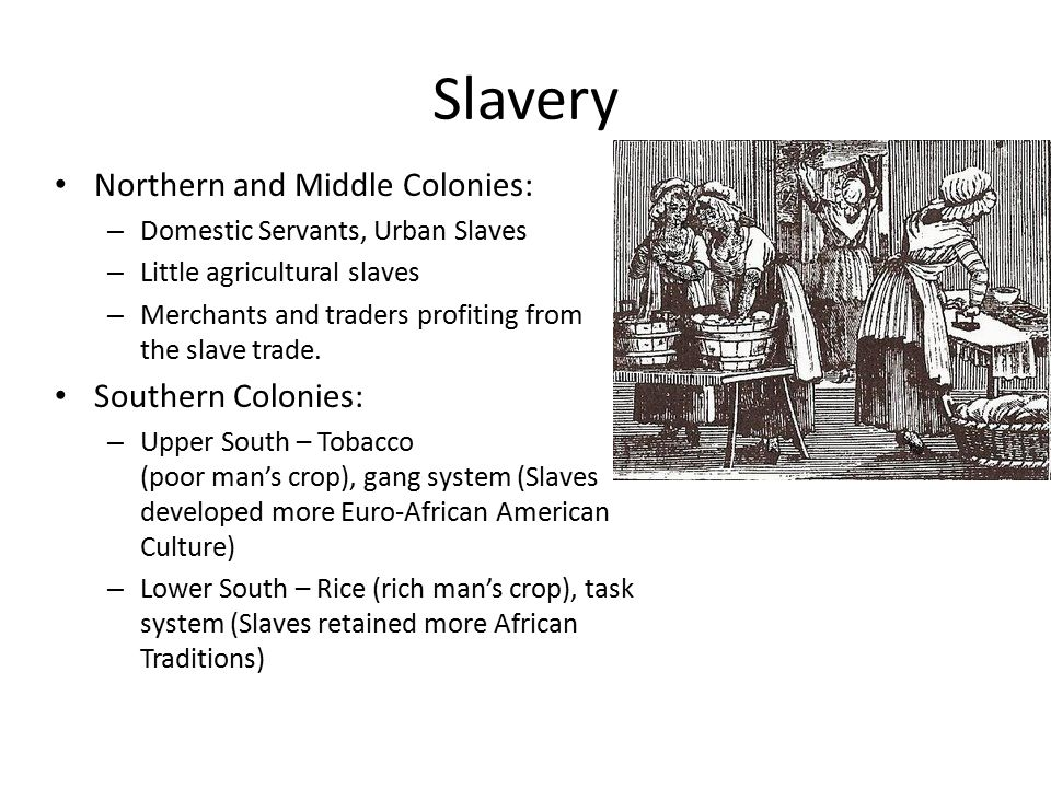 Slavery Northern and Middle Colonies: – Domestic Servants, Urban Slaves – Little agricultural slaves – Merchants and traders profiting from the slave