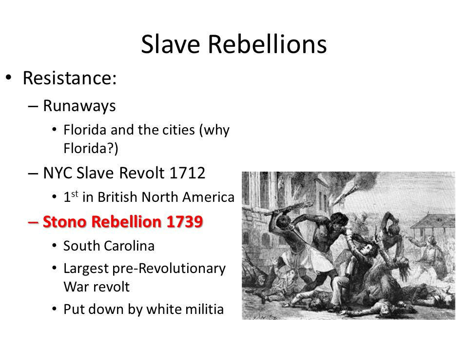 Slave Rebellions Resistance: – Runaways Florida and the cities (why Florida?) – NYC Slave Revolt 1712 1 st in British North America – Stono Rebellion