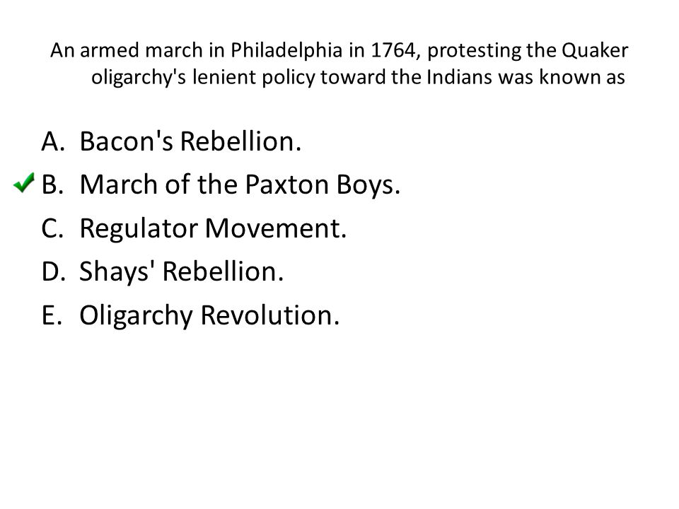 An armed march in Philadelphia in 1764, protesting the Quaker oligarchy's lenient policy toward the Indians was known as A.Bacon's Rebellion. B.March