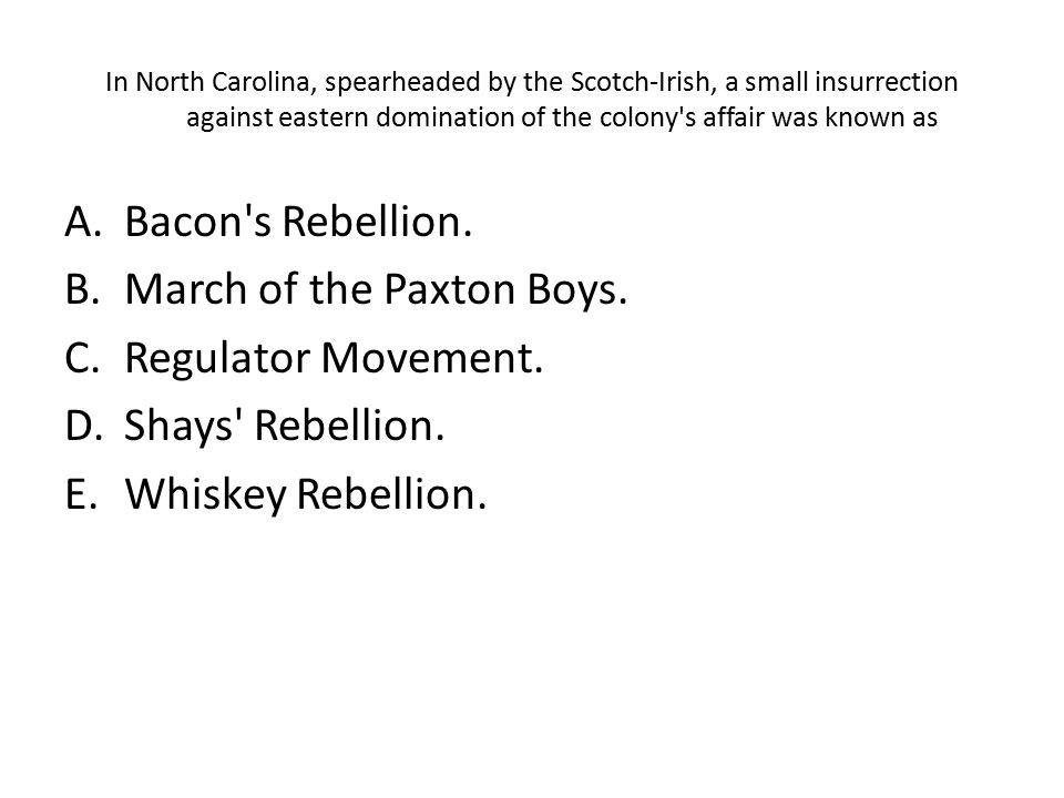 In North Carolina, spearheaded by the Scotch-Irish, a small insurrection against eastern domination of the colony's affair was known as A.Bacon's Rebe