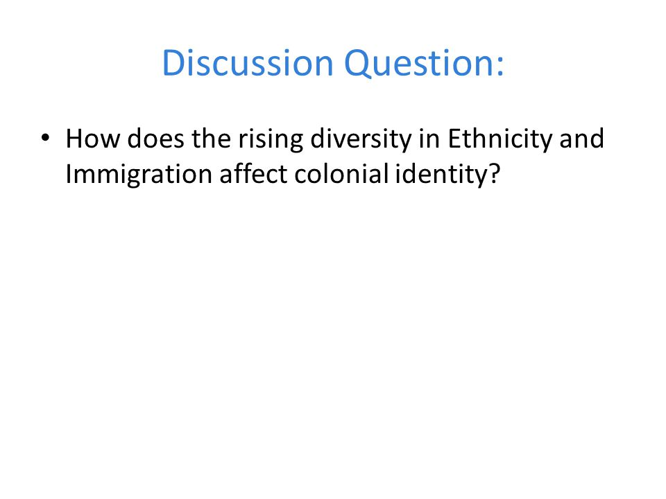 Discussion Question: How does the rising diversity in Ethnicity and Immigration affect colonial identity?