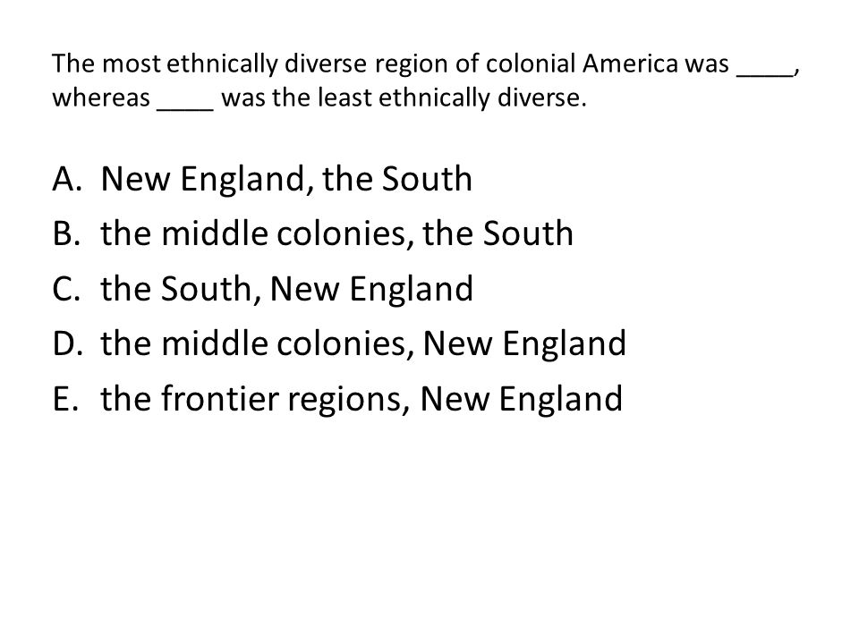 The most ethnically diverse region of colonial America was ____, whereas ____ was the least ethnically diverse. A.New England, the South B.the middle