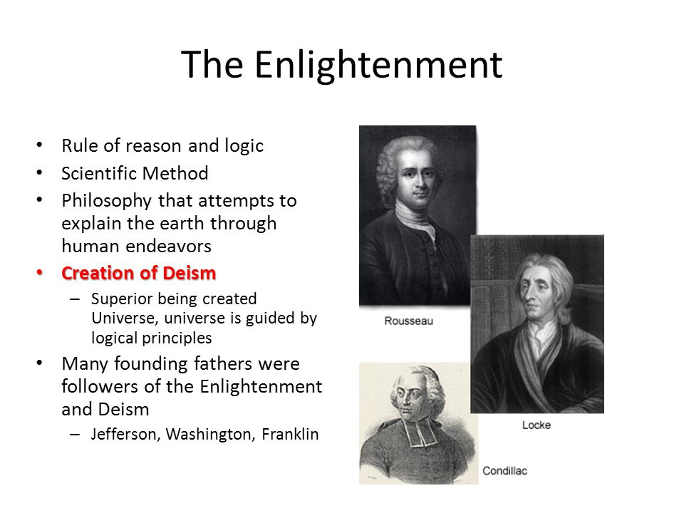 The Enlightenment Rule of reason and logic Scientific Method Philosophy that attempts to explain the earth through human endeavors Creation of Deism C
