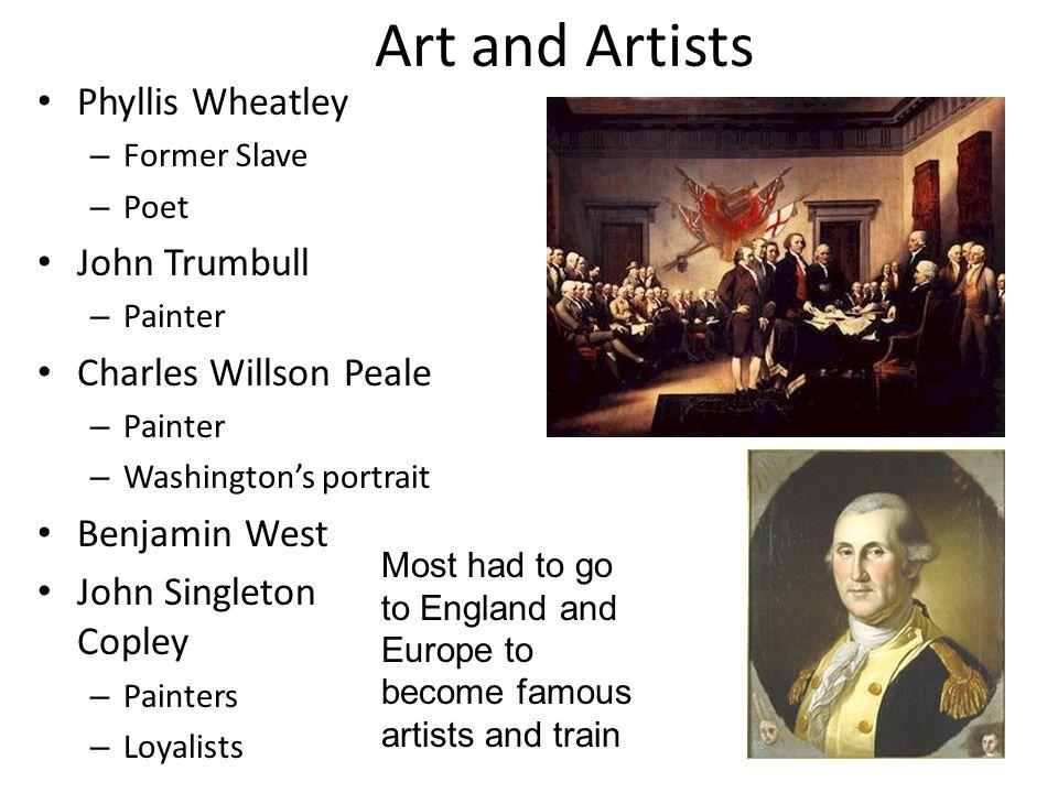 Art and Artists Phyllis Wheatley – Former Slave – Poet John Trumbull – Painter Charles Willson Peale – Painter – Washington's portrait Benjamin West J