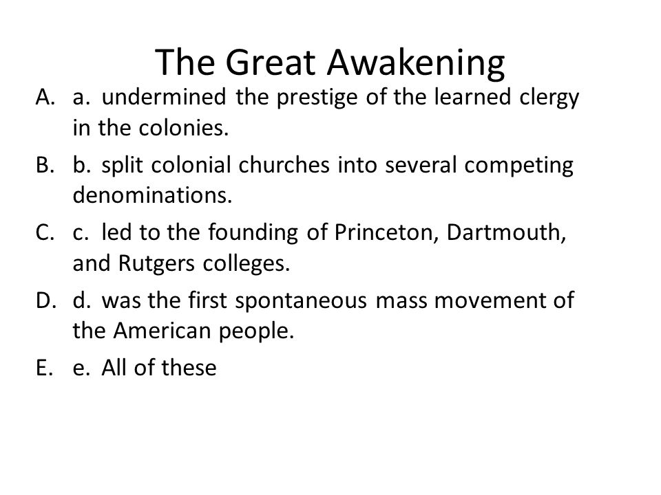 The Great Awakening A.a.undermined the prestige of the learned clergy in the colonies. B.b.split colonial churches into several competing denomination