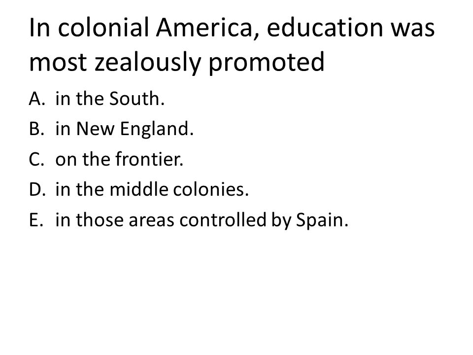 In colonial America, education was most zealously promoted A.in the South. B.in New England. C.on the frontier. D.in the middle colonies. E.in those a