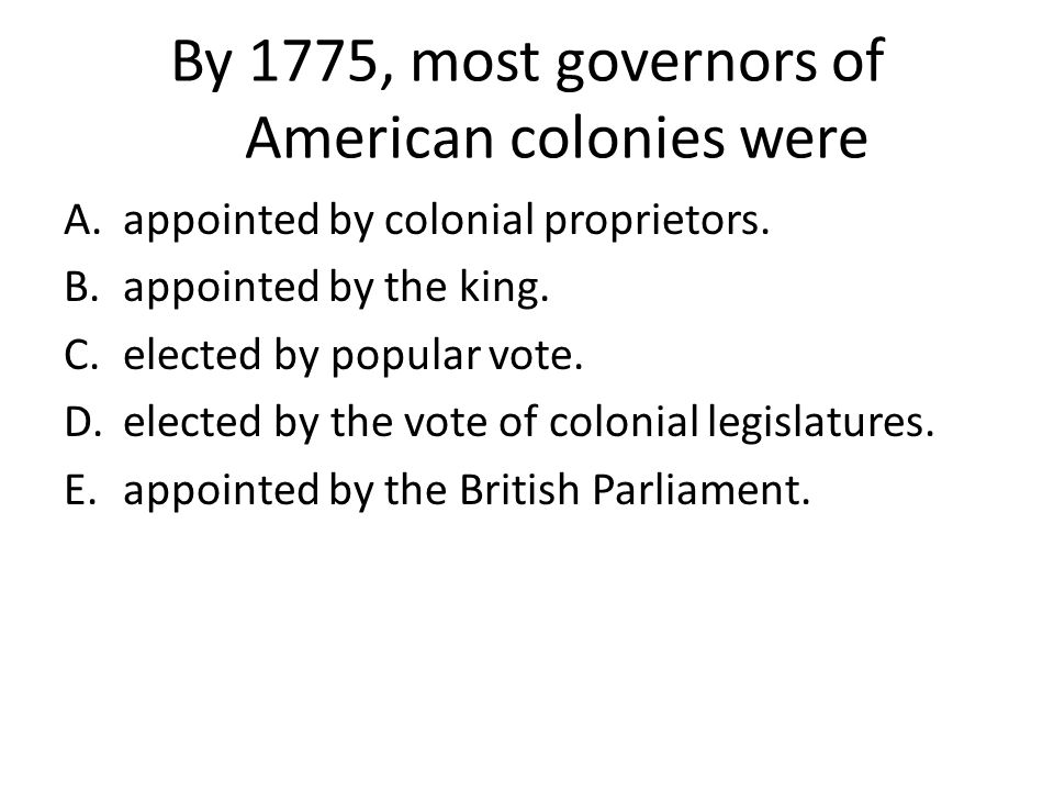 By 1775, most governors of American colonies were A.appointed by colonial proprietors. B.appointed by the king. C.elected by popular vote. D.elected b
