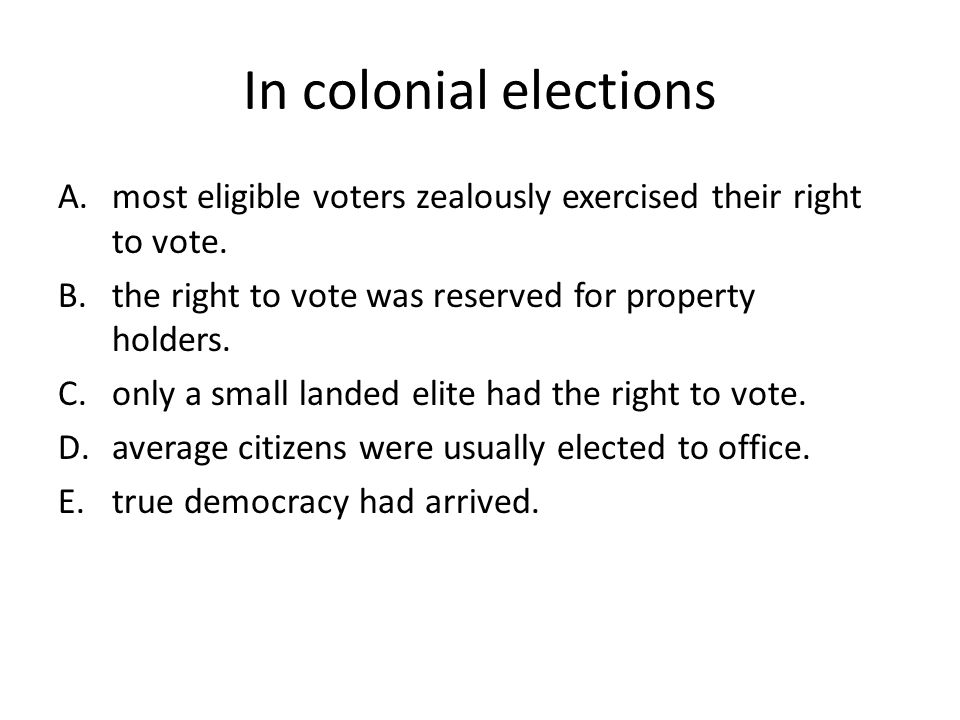 In colonial elections A.most eligible voters zealously exercised their right to vote. B.the right to vote was reserved for property holders. C.only a