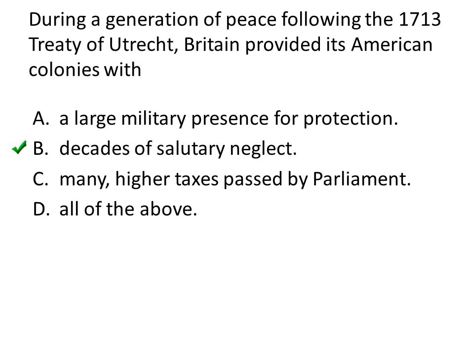 During a generation of peace following the 1713 Treaty of Utrecht, Britain provided its American colonies with A.a large military presence for protect