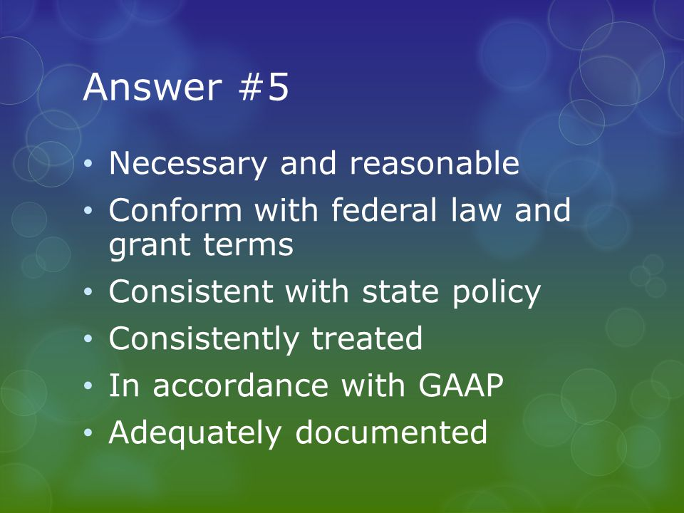 Answer #5 Necessary and reasonable Conform with federal law and grant terms Consistent with state policy Consistently treated In accordance with GAAP Adequately documented