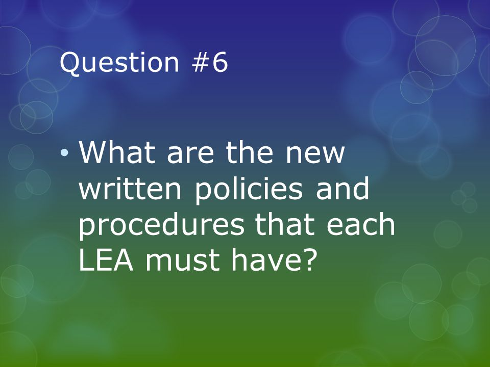 Question #6 What are the new written policies and procedures that each LEA must have