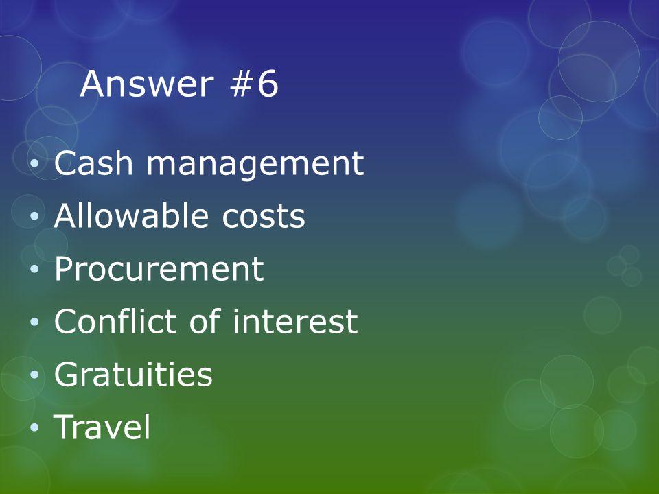 Answer #6 Cash management Allowable costs Procurement Conflict of interest Gratuities Travel